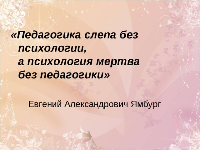 «Педагогика слепа без психологии, а психология мертва без педагогики» Евгений...