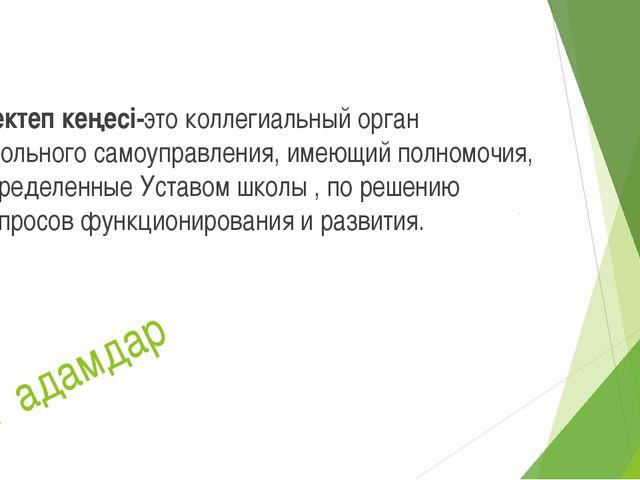 Мектеп кеңесі-это коллегиальный орган школьного самоуправления, имеющий полн...