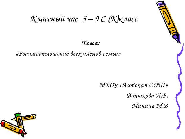 Классный час 5 – 9 С (К)класс Тема: «Взаимоотношение всех членов семьи» МБОУ...