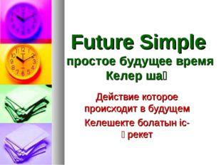 Future Simple простое будущее время Келер шақ Действие которое происходит в б