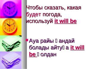 Чтобы сказать, какая будет погода, используй it will be Ауа райы қандай болад