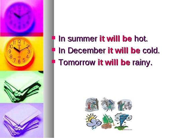In summer it will be hot. In December it will be cold. Tomorrow it will be ra...