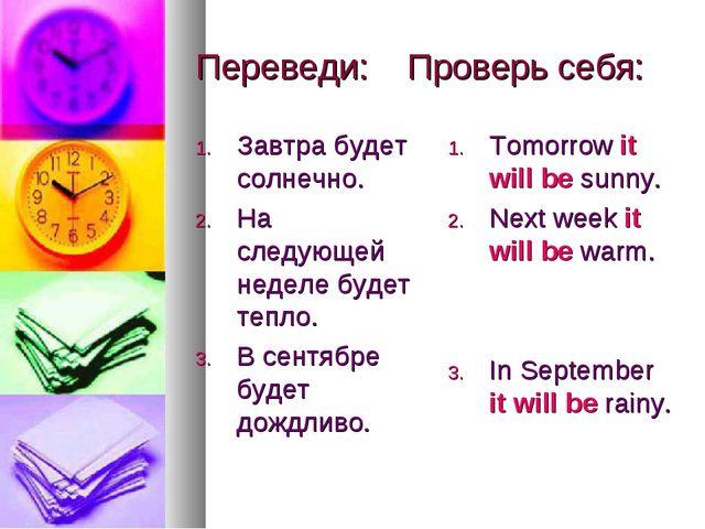 Переведи: Проверь себя: Завтра будет солнечно. На следующей неделе будет тепл...