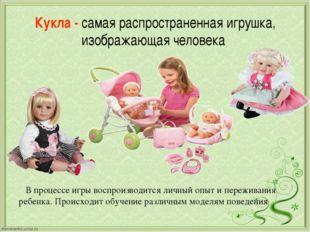 Кукла - самая распространенная игрушка, изображающая человека В процессе игры