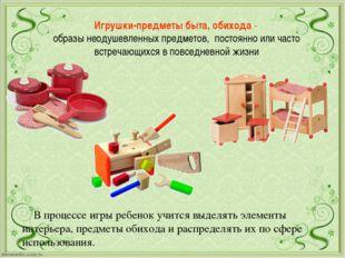 Игрушки-предметы быта, обихода- образы неодушевленных предметов, постоянно и