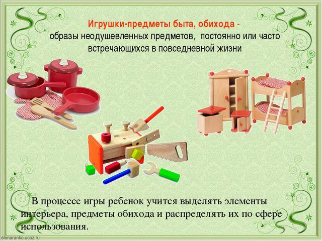 Игрушки-предметы быта, обихода- образы неодушевленных предметов, постоянно и...