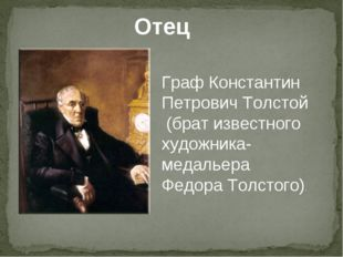 Отец Граф Константин Петрович Толстой (брат известного художника- медальера Ф