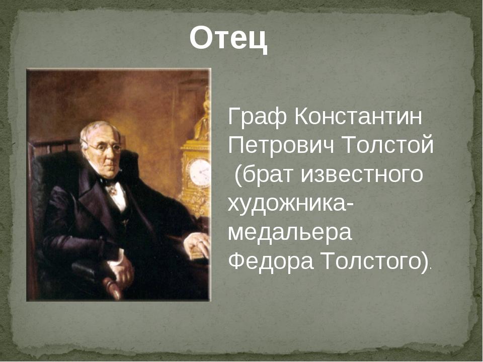 Отец Граф Константин Петрович Толстой (брат известного художника- медальера Ф...