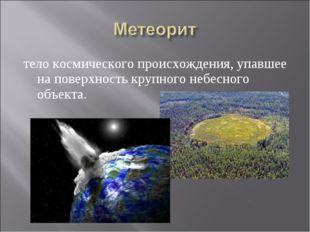 тело космического происхождения, упавшее на поверхность крупного небесного об
