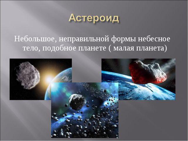 Небольшое, неправильной формы небесное тело, подобное планете ( малая планета)