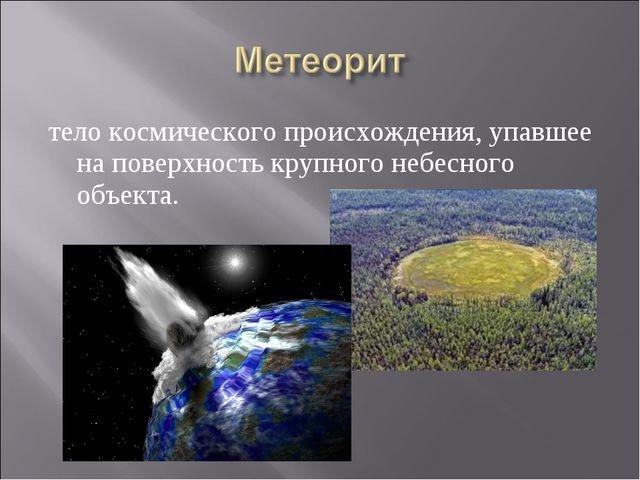 тело космического происхождения, упавшее на поверхность крупного небесного об...