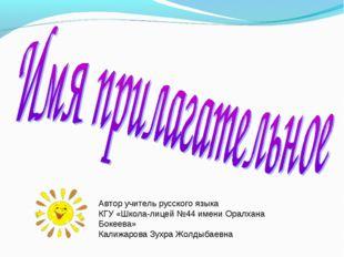 Автор учитель русского языка КГУ «Школа-лицей №44 имени Оралхана Бокеева» Кал