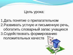 Цель урока: Дать понятие о прилагательном Развивать устную и письменную речь,