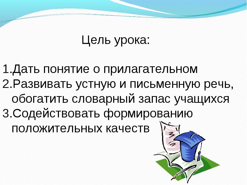 Цель урока: Дать понятие о прилагательном Развивать устную и письменную речь,...