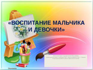 «ВОСПИТАНИЕ МАЛЬЧИКА И ДЕВОЧКИ» Автор презентации Сидорова Наталия Ярославовн