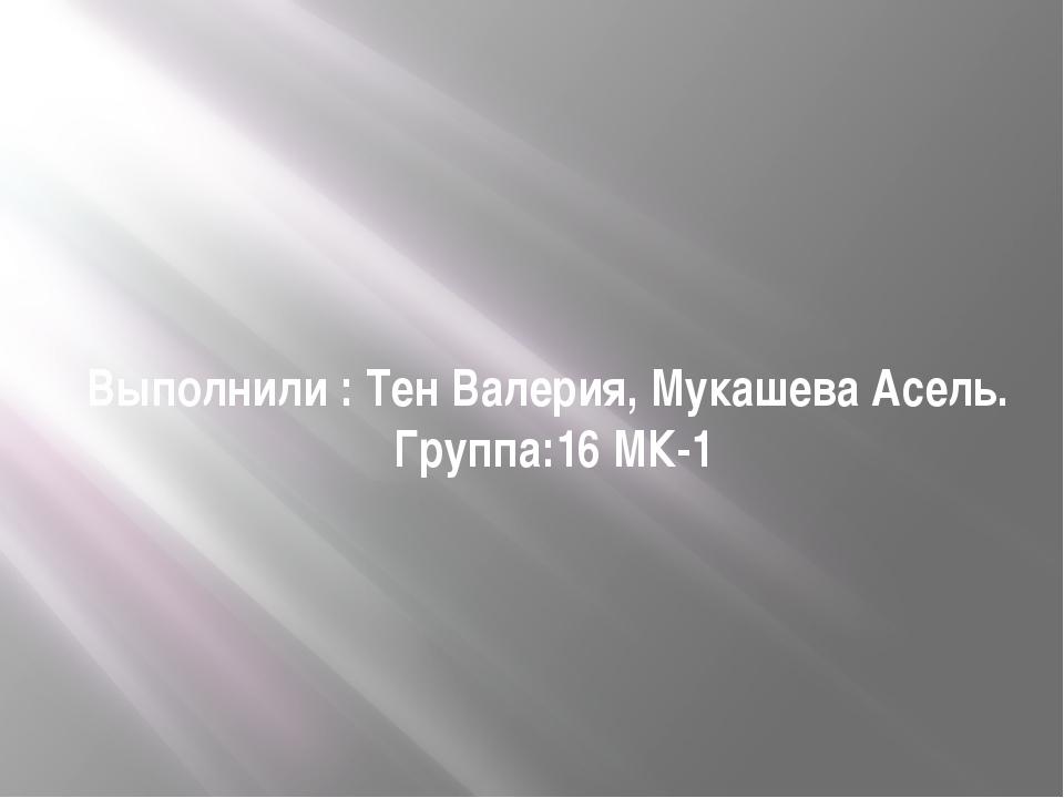 Выполнили : Тен Валерия, Мукашева Асель. Группа:16 МК-1