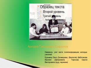 Аркадий Григорьевич Сафронов Наверное, учит вести политинформацию молодых учи