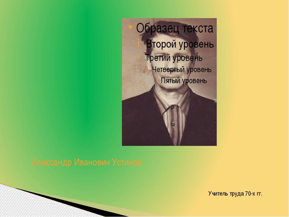 Александр Иванович Устинов Учитель труда 70-х гг.