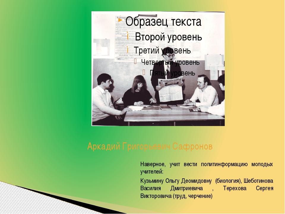 Аркадий Григорьевич Сафронов Наверное, учит вести политинформацию молодых учи...