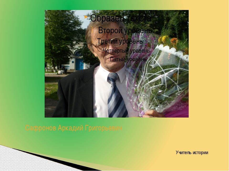 Сафронов Аркадий Григорьевич Учитель истории