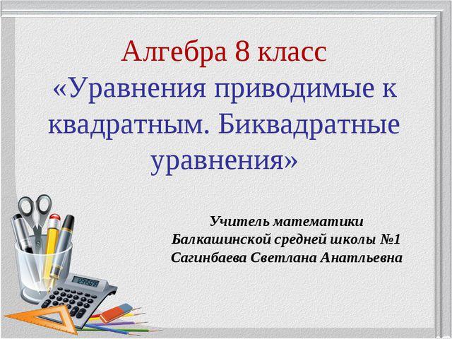 Алгебра 8 класс «Уравнения приводимые к квадратным. Биквадратные уравнения»...