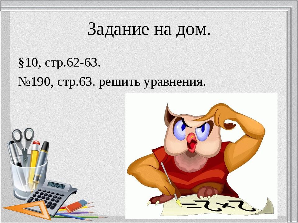 Задание на дом. §10, стр.62-63. №190, стр.63. решить уравнения.