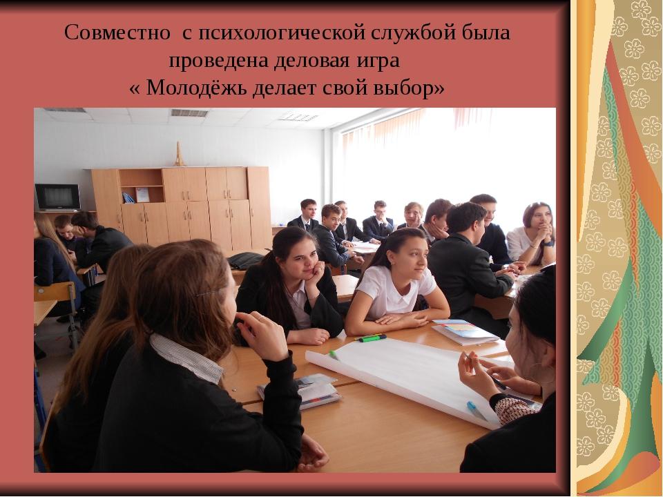 Совместно с психологической службой была проведена деловая игра « Молодёжь де...