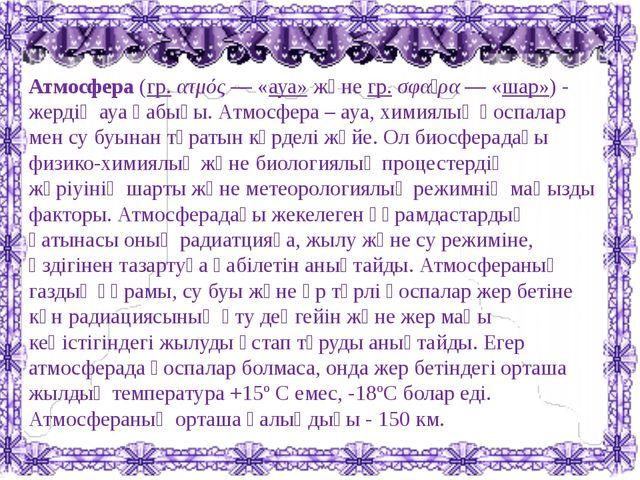 Атмосфера(гр.ατμός— «ауа»жәнегр.σφαῖρα— «шар»)- жердің ауа қабығы. Ат...