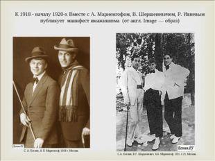 К 1918 - началу 1920-х Вместе с А. Мариенгофом, В. Шершеневичем, Р. Ивневым п