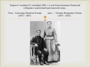 Родился 3 октября (21 сентября) 1895 г. в селе Константиново Рязанской губерн