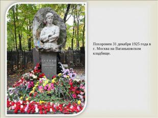 Похоронен 31 декабря 1925 года в г. Москва на Ваганьковском кладбище.