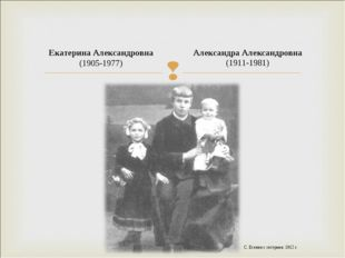 Александра Александровна (1911-1981) Екатерина Александровна (1905-1977) С.