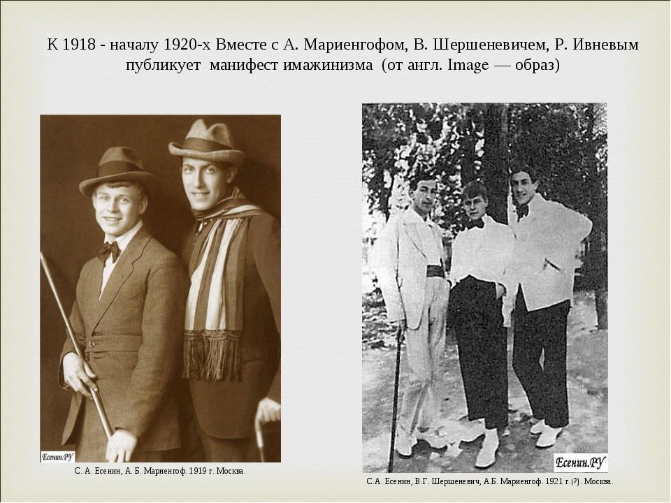 К 1918 - началу 1920-х Вместе с А. Мариенгофом, В. Шершеневичем, Р. Ивневым п...