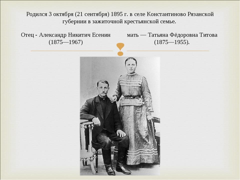 Родился 3 октября (21 сентября) 1895 г. в селе Константиново Рязанской губерн...