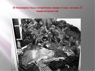 В Освенциме было истреблено свыше 4 млн. человек 27 национальностей.