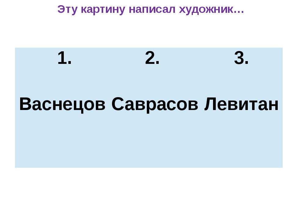 Эту картину написал художник… 1. Васнецов 2. Саврасов 3. Левитан