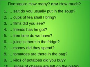 Поставьте How many? или How much? 1. … salt do you usually put in the soup? 2