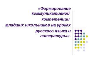 «Формирование коммуникативной компетенции младших школьников на уроках русск