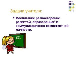 Задача учителя: Воспитание разносторонне развитой, образованной и коммуникаци