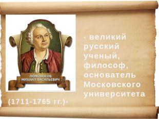 (1711-1765 гг.)- - великий русский ученый, философ, основатель Московского ун