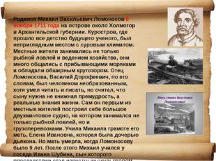 Родился Михаил Васильевич Ломоносов 8 ноября 1711 года на острове около Холмо
