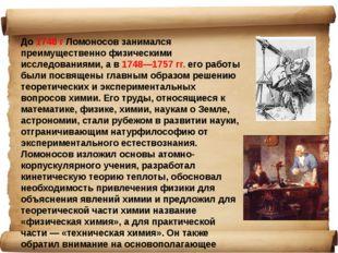 До 1748 г Ломоносов занимался преимущественно физическими исследованиями, а в