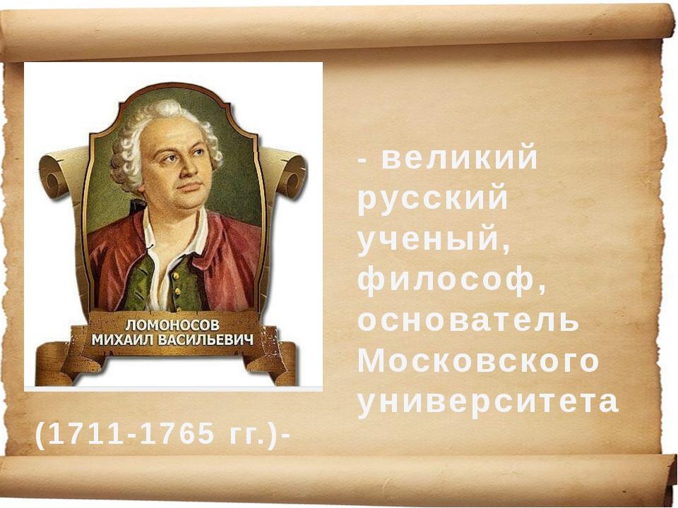 (1711-1765 гг.)- - великий русский ученый, философ, основатель Московского ун...
