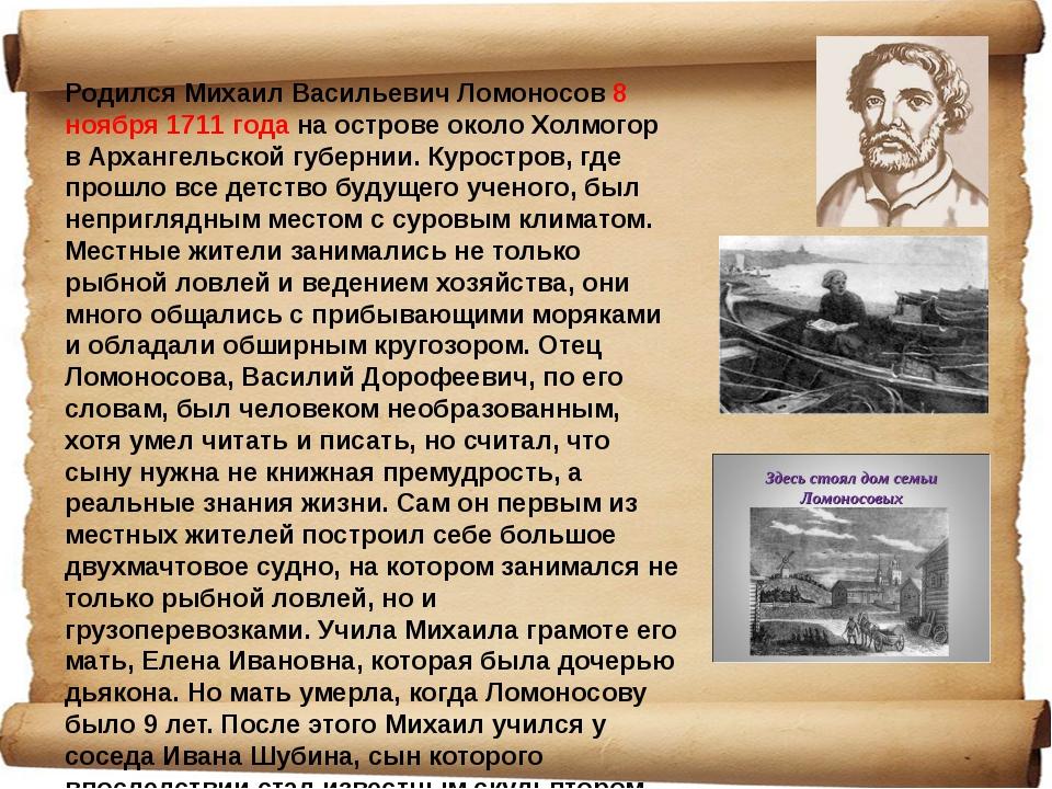 Родился Михаил Васильевич Ломоносов 8 ноября 1711 года на острове около Холмо...