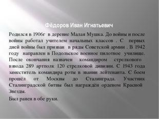 Фёдоров Иван Игнатьевич Родился в 1906г в деревне Малая Мушка. До войны и пос
