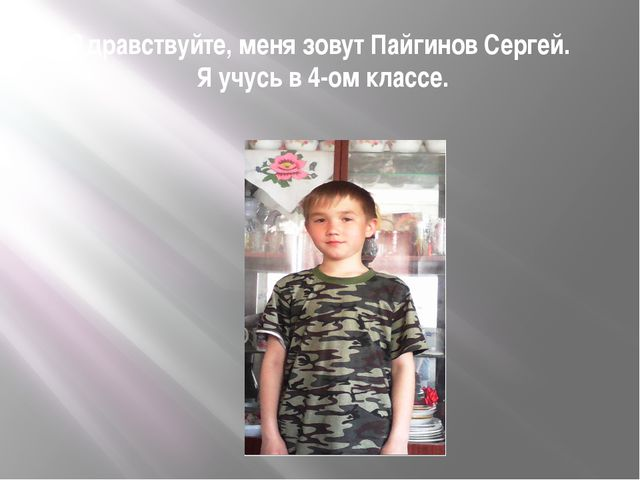 Здравствуйте, меня зовут Пайгинов Сергей. Я учусь в 4-ом классе.