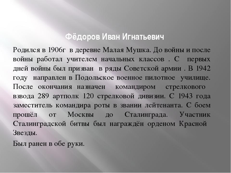 Фёдоров Иван Игнатьевич Родился в 1906г в деревне Малая Мушка. До войны и пос...