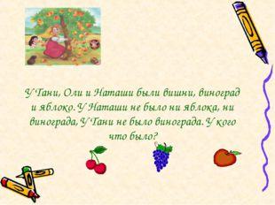 У Тани, Оли и Наташи были вишни, виноград и яблоко. У Наташи не было ни яблок
