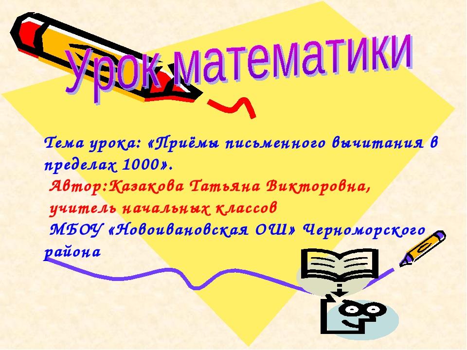 Тема урока: «Приёмы письменного вычитания в пределах 1000». Автор:Казакова Та...