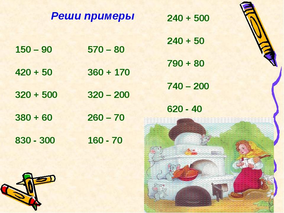 Реши примеры 150 – 90 420 + 50 320 + 500 380 + 60 830 - 300 570 – 80 360 + 17...